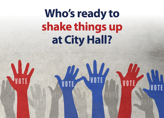 Who's ready to shake things up at City Hall?